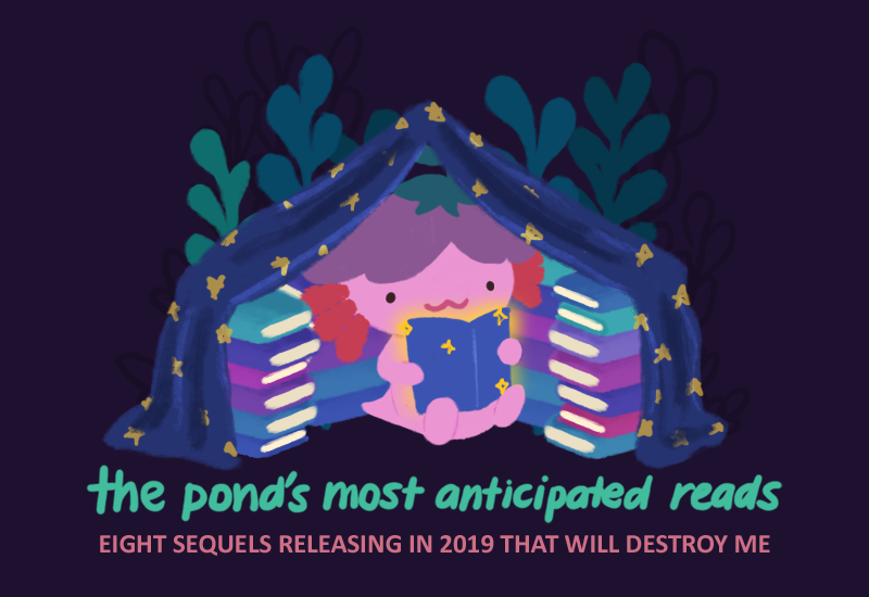 TEXT: The Pond's Most Anticipated Reads; Eight Sequels Releasing in 2019 That Will Destroy Me; Image: Xiaolong the pink axolotl, reading a book and sitting inside a book tent and fort, surrounded by books.