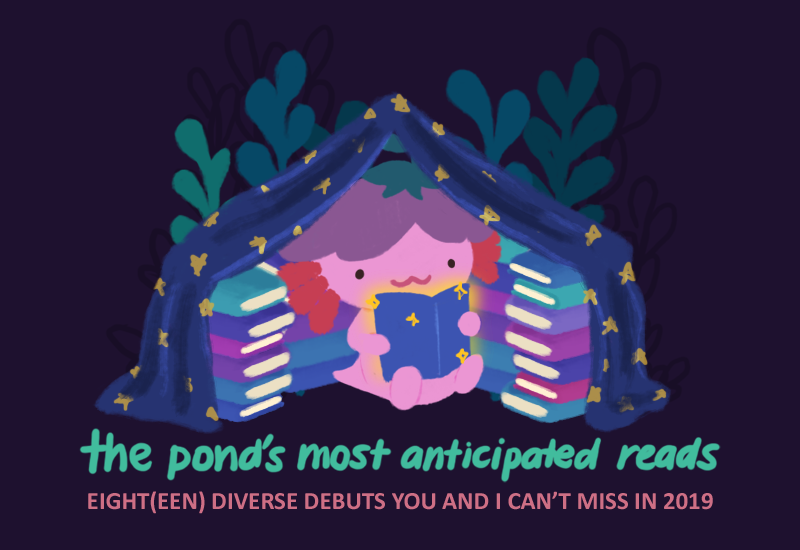 TEXT: The Pond's Most Anticipated Reads; Eight(een) Diverse Debuts You and I can't miss in 2019. Image: Xiaolong the pink axolotl, reading a book and sitting inside a book tent and fort, surrounded by books.