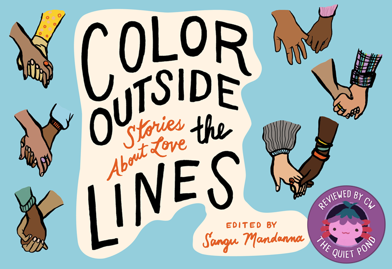 "TEXT: Color Outside the Lines: Stories about Love, edited by Sangu Mandanna. Hands of different skin tones holding each other frame the image. Bottom right corner: Xiaolong the pink axolotl with an upside down flower hat at the center of a stamp, with the text ""Review by CW, The Quiet Pond"" around it."