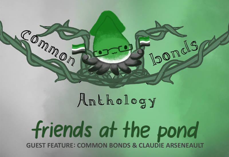 Text: Common Bonds Anthology. Friends at the pond: Guest feature, Common Bonds and Claudie Arseneault. Image: A green, white, and grey squid wearing glasses, holding the aromantic flag.