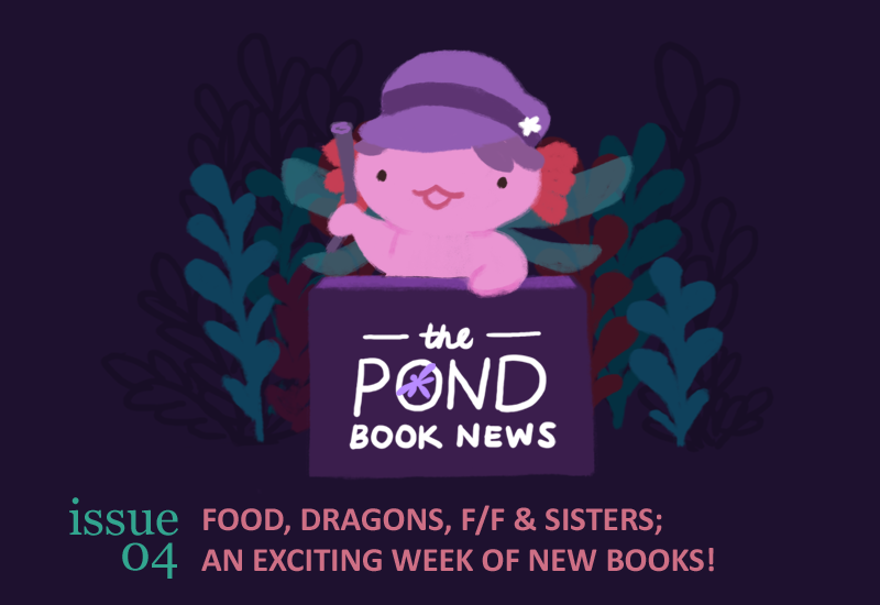 Text: The Pond Book News; Issue 04. Food, dragon, f/f, and sisters; an exciting week of new books! Image: An illustration of Xiaolong the pink axolotl, dressed up as Stella the dragonfly behind a booth, holding up a roll of newspaper.
