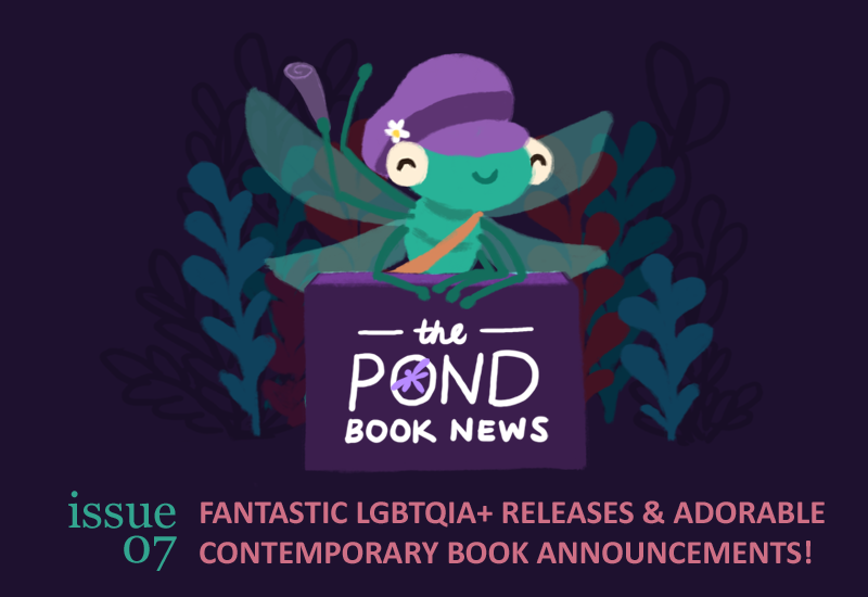 The Pond Book News, Issue 07: FANTASTIC LGBTQIA+ RELEASES & ADORABLE CONTEMPORARY BOOK ANNOUNCEMENTS!