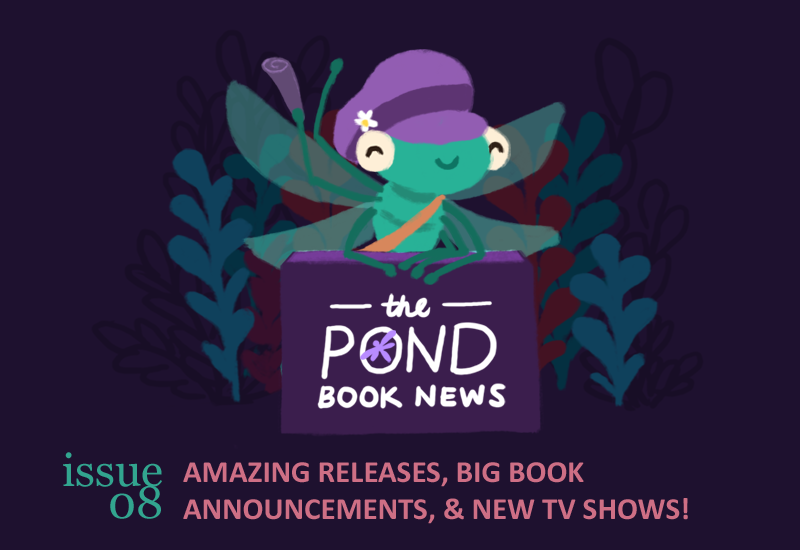 Text: The Pond Book News. Issue eight. Amazing releases, big book announcements, and new tv shows. Image: A dragonfly wearing a purple hat, behind a stand.