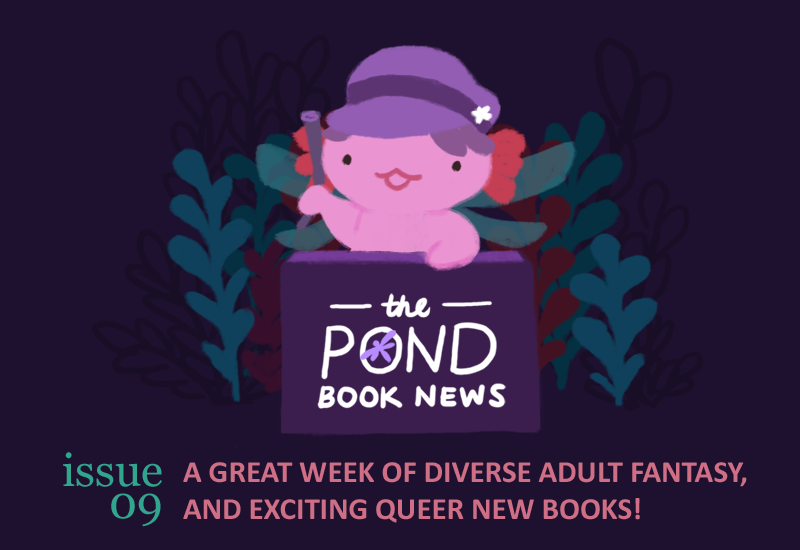 The Pond Book News. Issue 09. A Great week of diverse adult fantasy, and exciting queer new books