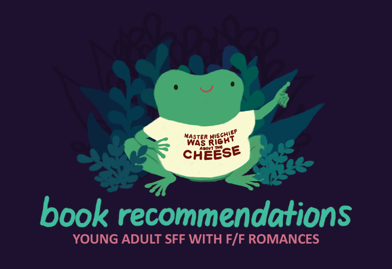 Book Recommendations: Young Adult SFF with F/F Romances. Images: Varian the toad wearing a shirt that reads 'Master Mischief was right about the cheese'