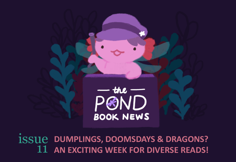 The Pond Book News. Issue 11. dumplings, doomsdays, and dragons? an exciting week for diverse reads!