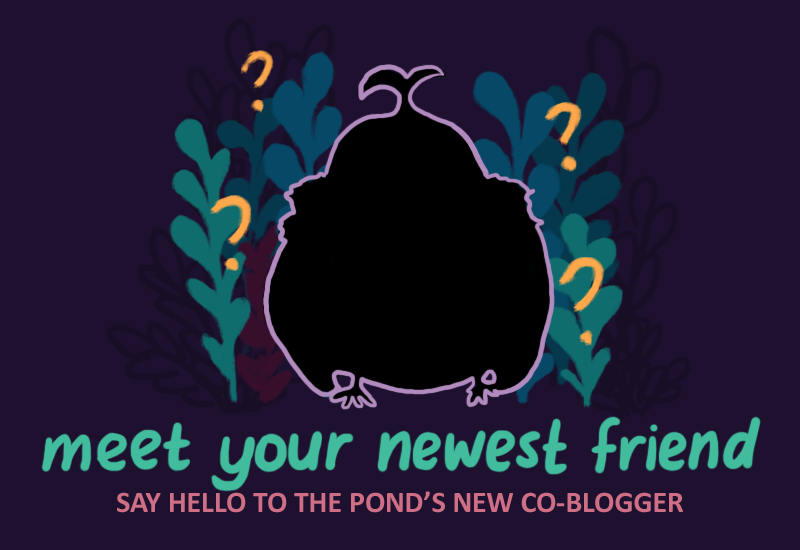 Text: Meet Your Newest Friend, say hello to the pond's new co-blogger! Image: a silhouette of a pond character, with question marks around them.