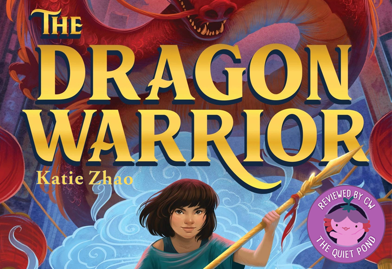 The Dragon Warrior by Katie Zhao. Image: A brown-skin girl with short hair, holds up a golden staff. A badge at the bottom-left that says, 'Reviewed by CW, The Quiet Pond'. In the centre is a image of Xiaolong, the pink axolotl wearing a flower hat, waving at you.