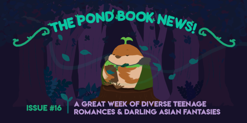 the pond book news: issue #16, a great week of diverse teenage romances and darling asian fantasies