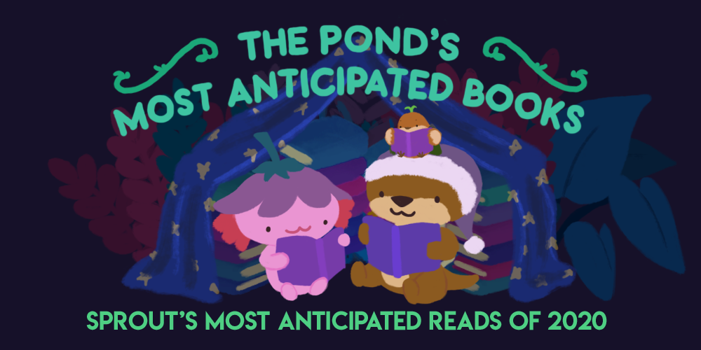The Pond's Most Anticipated Books. Sprout's Most Anticipated Reads of 2020. An image of Xiaolong the axolotl, Cuddle the otter, and Sprout the sparrow, reading together under a book fort.
