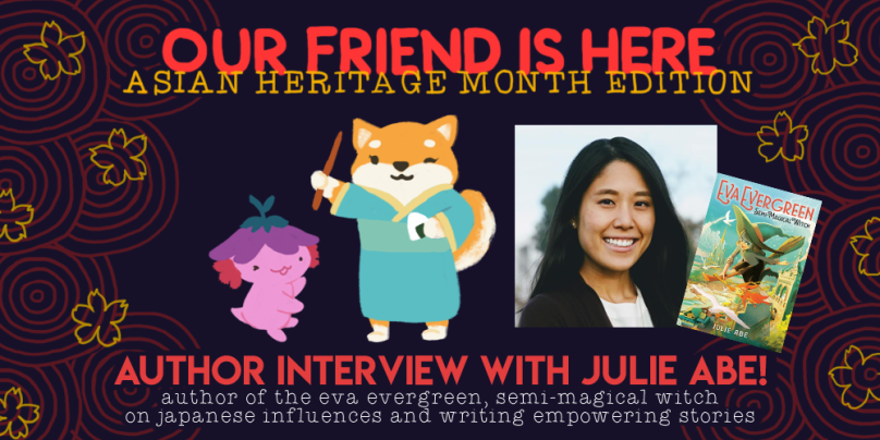 Our Friend is here, asian heritage month edition. author interview with julie abe, author of eva evergreen, semi-magical witch. on japanese influences and writing empowering stories. illustration depicts xiaolong the axolotl with her arms wide and showing off julie as a shiba inu, wearing a turquoise yukata and holding a wand and an onigiri