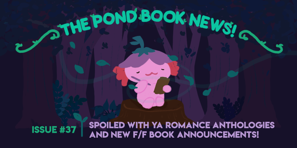 The Pond Book News: Issue 37, spoiled with young adult romance anthologies and new f-f book announcements. illustration depicts xiaolong, the pink axolotl, posing like sprout the sparrow.