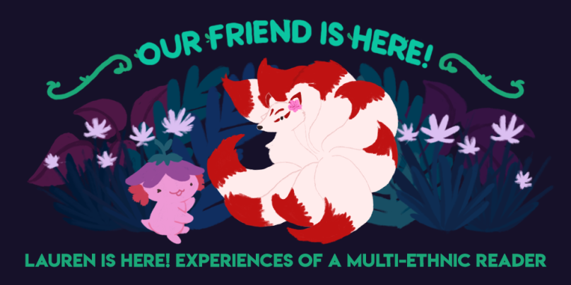 Our Friend is Here! Lauren is here; experiences of a multi-ethnic reader. Art depicts Xiaolong the pink axolotl showing off a kitsune (nine-tailed fox) with red-tipped tails.