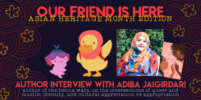 Our Friend is Here: Asian Heritage Month Edition. Author Interview with Adiba Jaigirdar, author of The Henna Wars; on the intersections of queer and muslim identity, and cultural appropriation and appreciation. illustration shows xiaolong the axolotl, her arms out wide as if she is showing off something, with adiba has a hijabi duckling wearing a red backpack, waving at you.