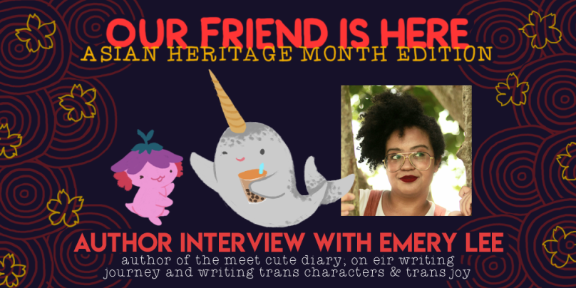 Our Friend is Here! Asian Heritage Month Edition: Author Interview with Emery Lee, author of meet cute diary; on eir writing journey and writing trans characters and trans joy