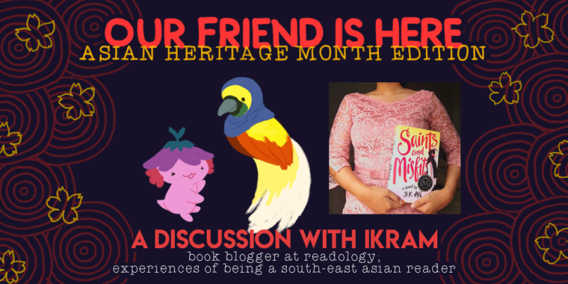 Our Friend is Here! Asian Heritage Month edition. a discussion with Ikram, book blogger at readlogy, experiences of being a south-east asian reader. illustration is of xiaolong the axolotl, with her arms out wide as if she is showing off something, with ikram as a cendrawasih bird (a yellow and orange bird with long feathers) wearing a blue hijab.