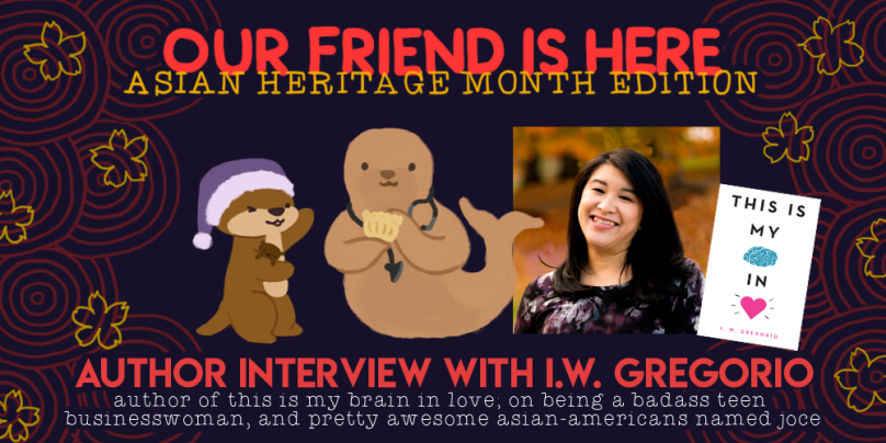 Our Friend is Here, Asian Heritage edition. author interview with i.w. gregorio author of this is my brain in love; on being a badass teen businesswoman, and pretty awesome asian americans named joce. illustration of cuddle the otter, holding her arms out wide like she is showing off something, with ilene w gregoria as a seal with a stethoscope around her neck and holding a dumpling