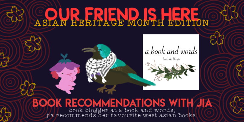 Our Friend is Here! Asian Heritage Month Edition: Book Recommendations with Jia. Book blogger at A Book and Words. Jia recommends her favourite West Asian books! Illustration of Xiaolong the axolotl, her arms out wide as if showing off something, with Jia as a Palestinian Sunbird wearing a keffiyeh to her right.