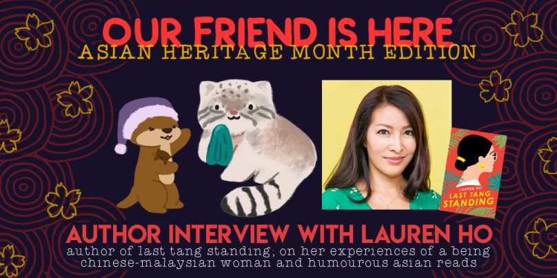 Our Friend is Here! Asian Heritage Month. Author Interview with Lauren Ho, author of Last Tang Standing, on her experiences of being a chinese-malaysian woman, and humorous asian reads.