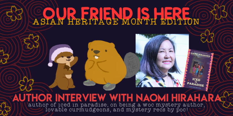 Our Friend is Here: Asian Heritage Month Edition. Author interview with Naomi Hirahara, author of iced in paradise, on being a woman of colour mystery author, lovable curmudgeons, and mystery recs by people of colour! Illustration of Cuddle the otter, her arms stretched out wide, showing off Naomi as a beaver wearing grey running shoes.