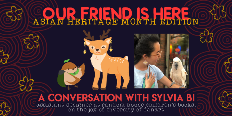 Our Friend is Here! Asian Heritage Month, a conversation with Sylvia Bi. Assistant designer at random house children's books, on the joy of diversity of fanart. illustration depicts sprout the sparrow, their wings spread out wide like they are showing off something, with sylvia drawn as a deer, winking and with dangling earrings.