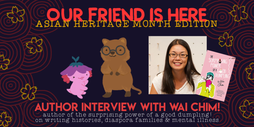 Our Friend is here, asian heritage edition. author interview with wai chim, author of the surprising power of a good dumpling, on writing histories and mental illness. illustration depicts xiaolong the axolotl with her arms wide, showing off wai chim as a quokka, giving a wink and wearing big round glasses