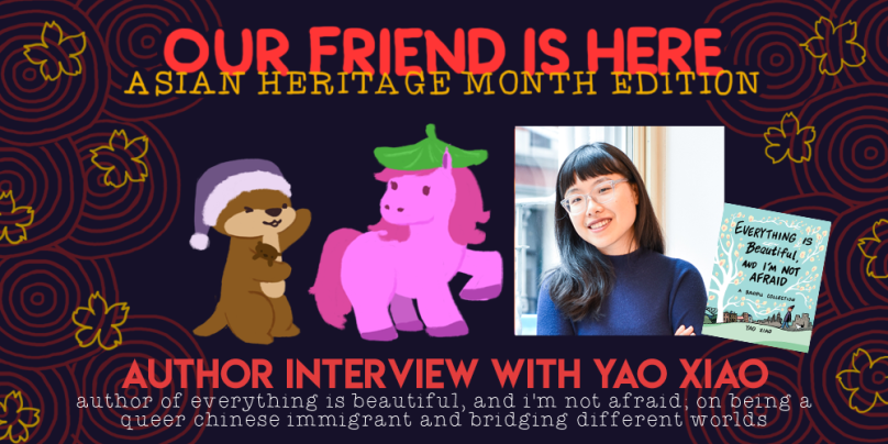 Author Interview with Yao Xiao: author of everything is beautiful and i'm not afraid, on being a queer chinese immigrant and bridging different worlds. illustration is of cuddle the otter, her arms out wide, showing off a pink horse wearing a leaf hat.