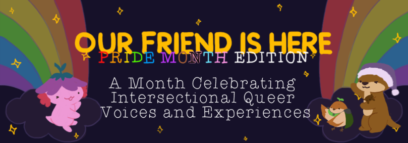 Our Friend is Here! Pride Month Edition: A Month celebrating intersectional queer voices and experiences. two rainbows border the left and right of the banner, with xiaolong the axolotl, cuddle the otter, and sprout the sparrow gesturing widely and proudly at the text in the middle.