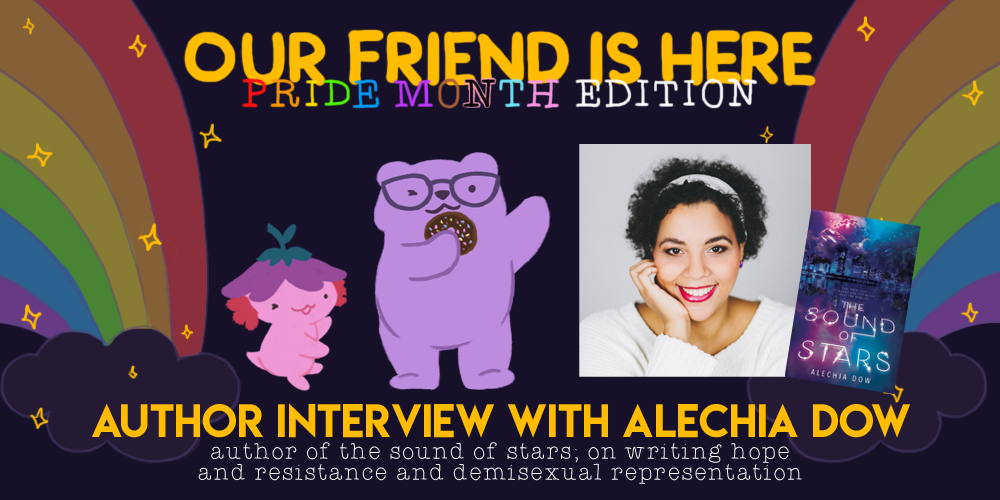 Our Friend is Here! Pride Month Edition - An Interview with Alechia Dow, Author of The Sound of Stars; On Writing Hope and Resistance and Demisexual Representation. An illustration of Xiaolong the axolotl, with her arms spread out wide like she is showing off someone, with Alechia as a purple bear wearing glasses and holding a chocolate donut.