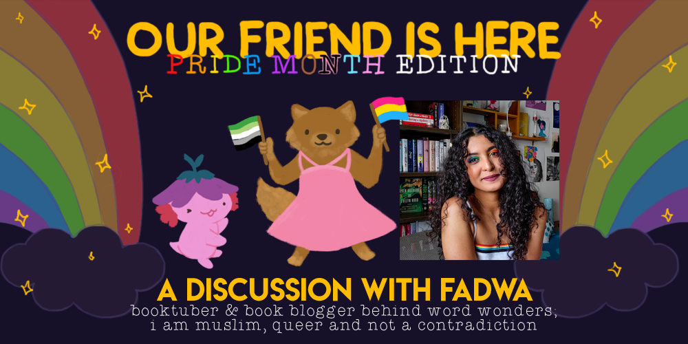Our Friend is Here! Pride Month Edition. A discussion with Fadwa; booktuber and book blogger behind wordwonders; i am muslim, queer, and not a contradiction. An illustration of Xiaolong the axolotl, with her arms spread out wide like she is showing off someone, with Fadwa as a brown wolf wearing a pink dress, holding a pansexual and aromantic flag in each hand.