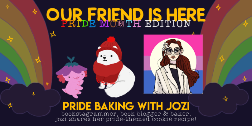 Our Friend is Here! Pride Month Edition. Pride Baking with Jozi; bookstagrammer, book blogger, and baker; jozi shares her pride-themed cookie recipe! An illustration of Xiaolong the axolotl, with her arms spread out wide like she is showing off someone, with Jozi as an arctic fox wearing a red beanie and red scarf.