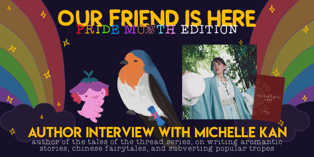 Our Friend is Here! Pride Month Edition - An Interview with Michelle Kan, Author of the Tales of the Thread Series; On Writing Aromantic Stories, Chinese Fairytales, and Subverting Popular Tropes. An illustration of Xiaolong the axolotl, with her arms spread out wide like she is showing off someone, with Michelle as a welcome swallow with a scroll attached to their leg.