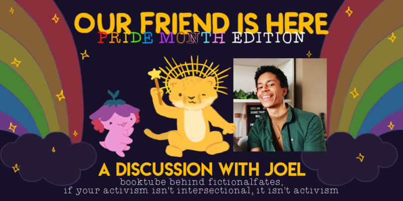 Our Friend is Here! Pride Month Edition - A Discussion with Joel, Booktuber Behind Fictional Fates; If Your Activism Isn't Intersectional, It Isn't Activism. Illustration of Xiaolong with her arms out wide, with Joel as a lion cub wearing a sun crown ,winking, and holding a