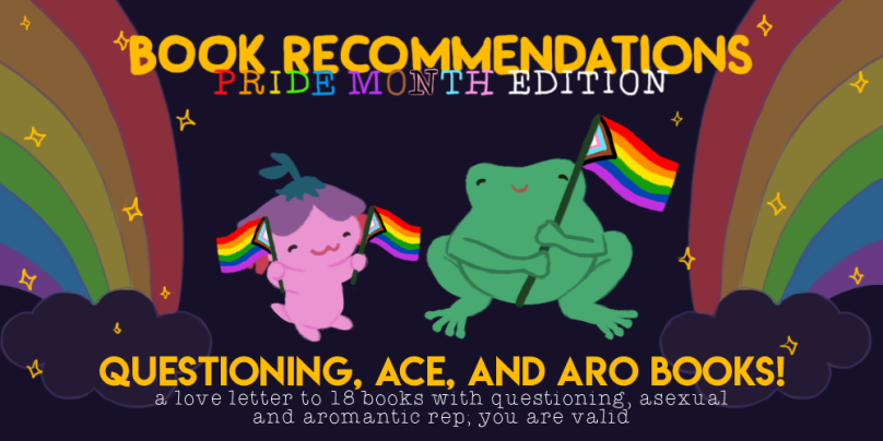 Book Recommendations: Pride Month Edition! A Love Letter to 18 Books with Questioning, Asexual and Aromantic Rep; You are Valid. Illustration of Xiaolong the axolotl and Varian the toad holding the inclusive intersectional pride flags.