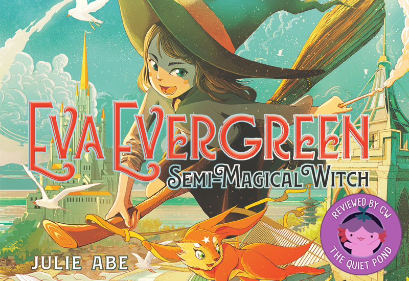 Eva Evergreen, Semi-Magical Witch by Julie Abe. A badge at the bottom-left that says, 'Reviewed by CW, The Quiet Pond'. In the centre is a image of Xiaolong, the pink axolotl wearing a flower hat, waving at you.