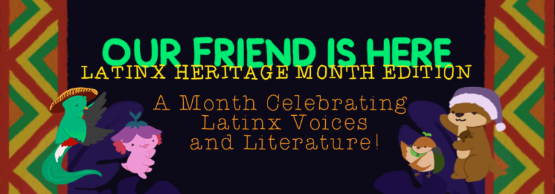 Our Friend is Here! Latinx Heritage Month Edition. A month celebrating latinx voices and literature.
