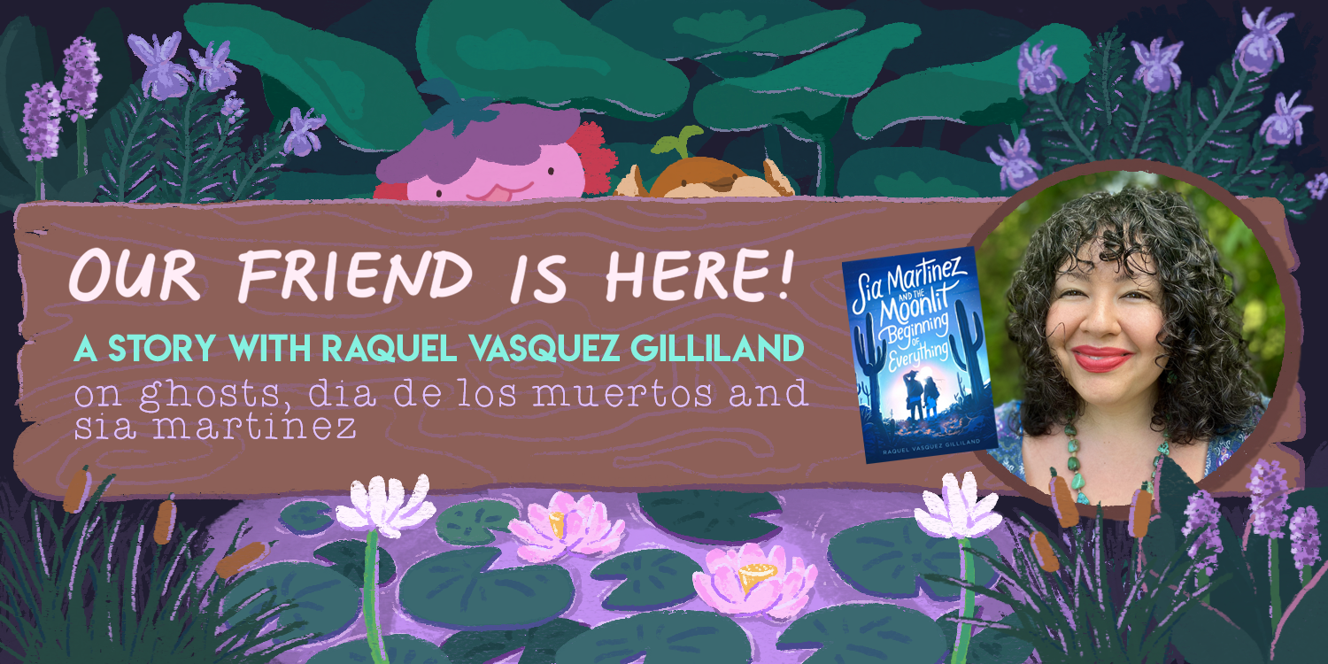 our friend is here raquel vasquez gilliland the quiet pond dia de los muertos sia martinez and the moonlit beginning of everything
