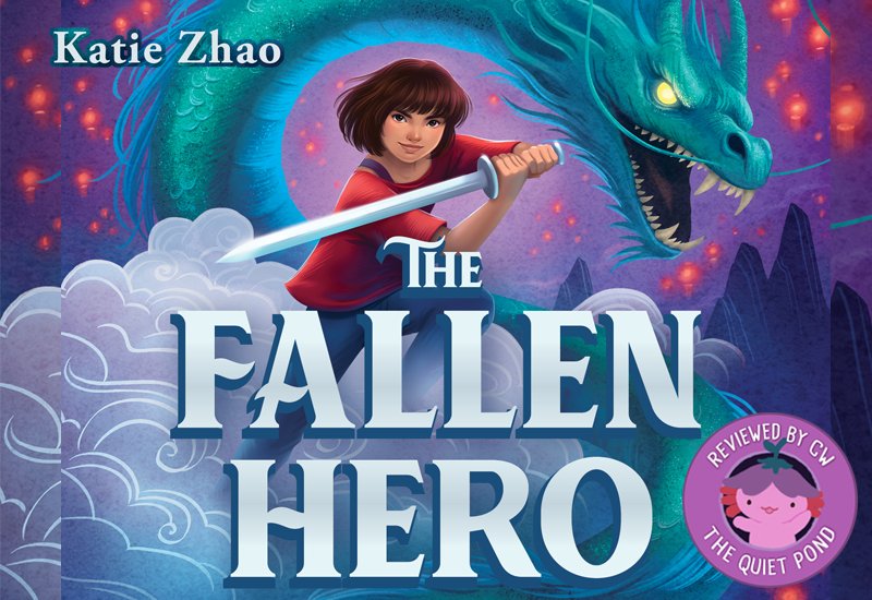 The Fallen Hero by Katie Zhao. A badge at the bottom-left that says, 'Reviewed by CW, The Quiet Pond'. In the centre is a image of Xiaolong, the pink axolotl wearing a flower hat, waving at you.
