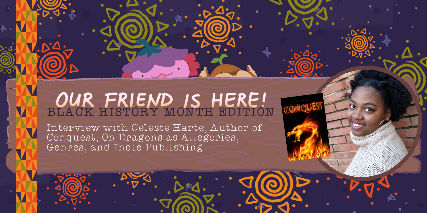 Our Friend is Here! Black History Month – An Interview with Celeste Harte, Author of Conquest; On Dragons as Allegories, Genres, and Indie Publishing
