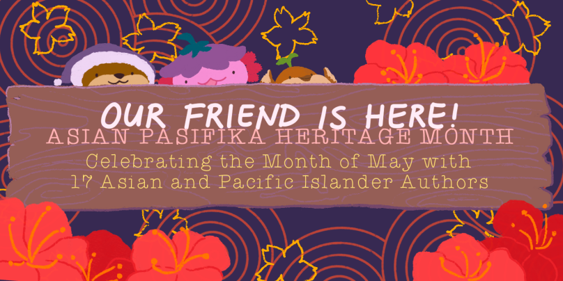 Our Friend is Here! Asian Pasifika Heritage Month. Celebrating the month of may with 17 asian and pacific islander authors