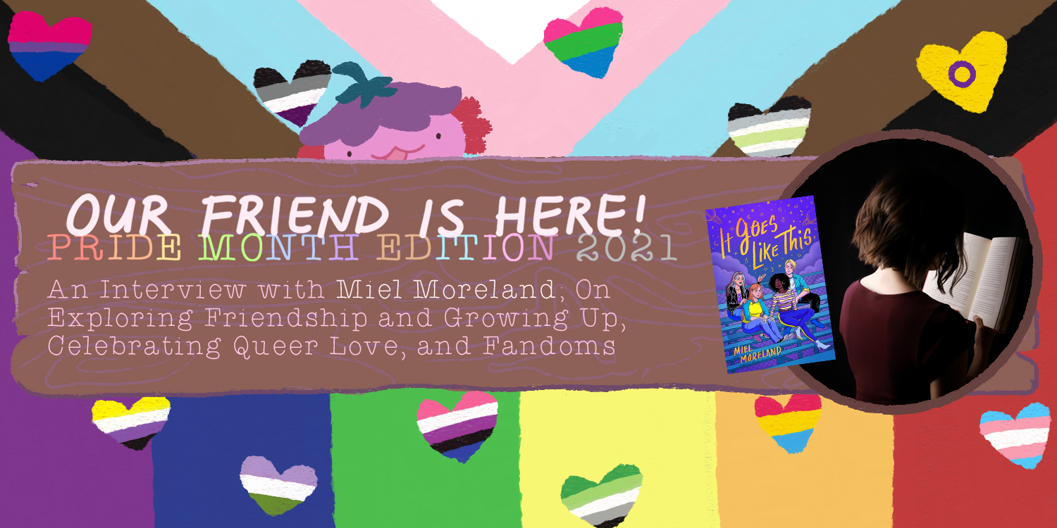 Our Friend is Here! An Interview with Miel Moreland, Author of It Goes Like This – On Exploring Friendship and Growing Up, Celebrating Queer Love, and Fandoms