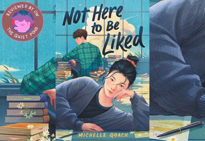 Not Here to be Liked by Michelle Quach. Reviewed by CW at The Quiet Pond.