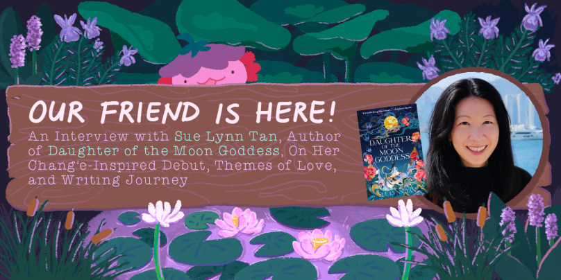 Our Friend is Here! An Interview with Sue Lynn Tan, Author of Daughter of the Moon Goddess; On Her Chang'e-Inspired Debut, Themes of Love, and Writing Journey