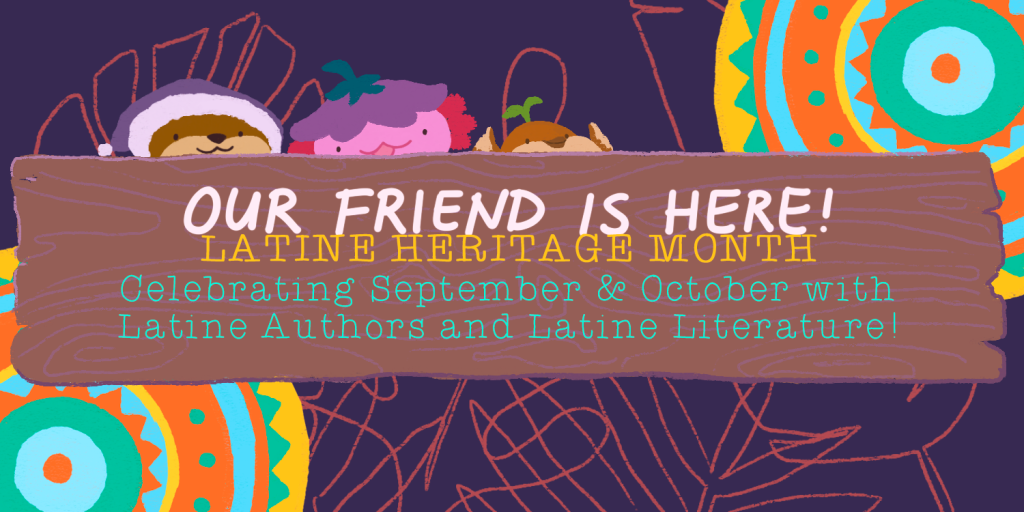 Our Friend is Here! Latine Heritage Month. Celebrating September and October with Latine Authors and Latine Literature!