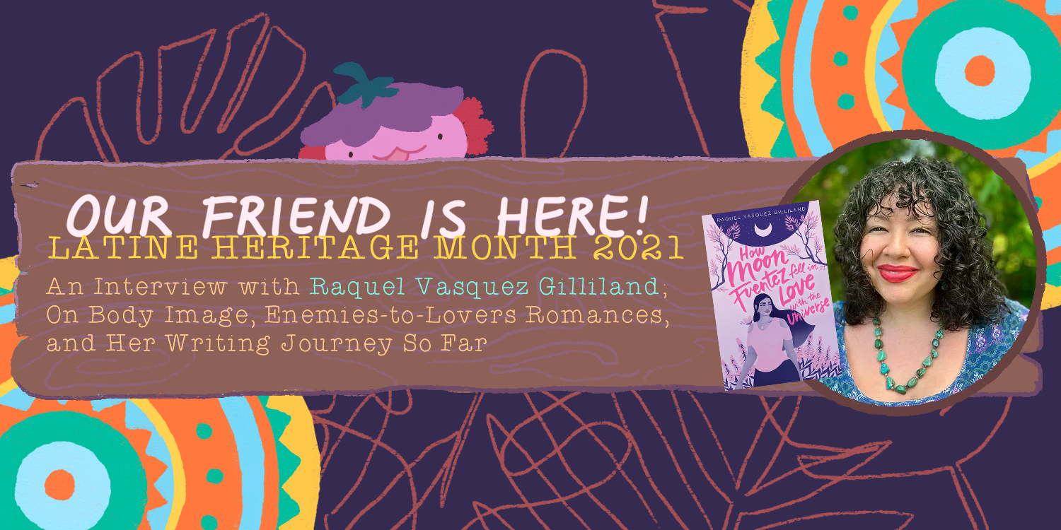Our Friend is Here! An Interview with Raquel Vasquez Gilliland, Author of How Moon Fuentez Fell in Love with the Universe - On Body Image, Enemies-to-Lovers Romances, and Her Writing Journey So Far